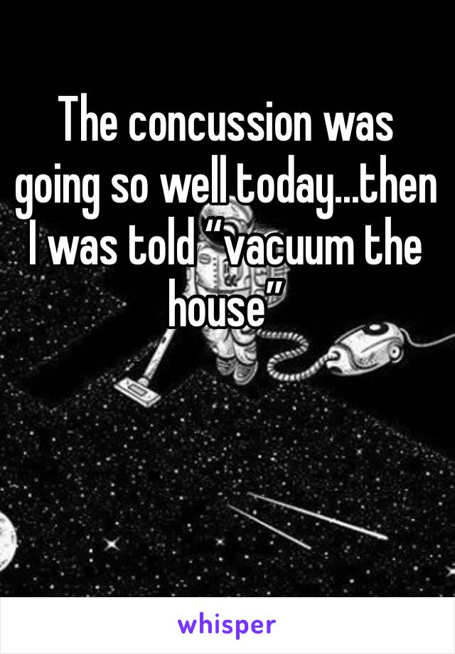 "The concussion was going so well today...then I was told ""vacuum the house"""