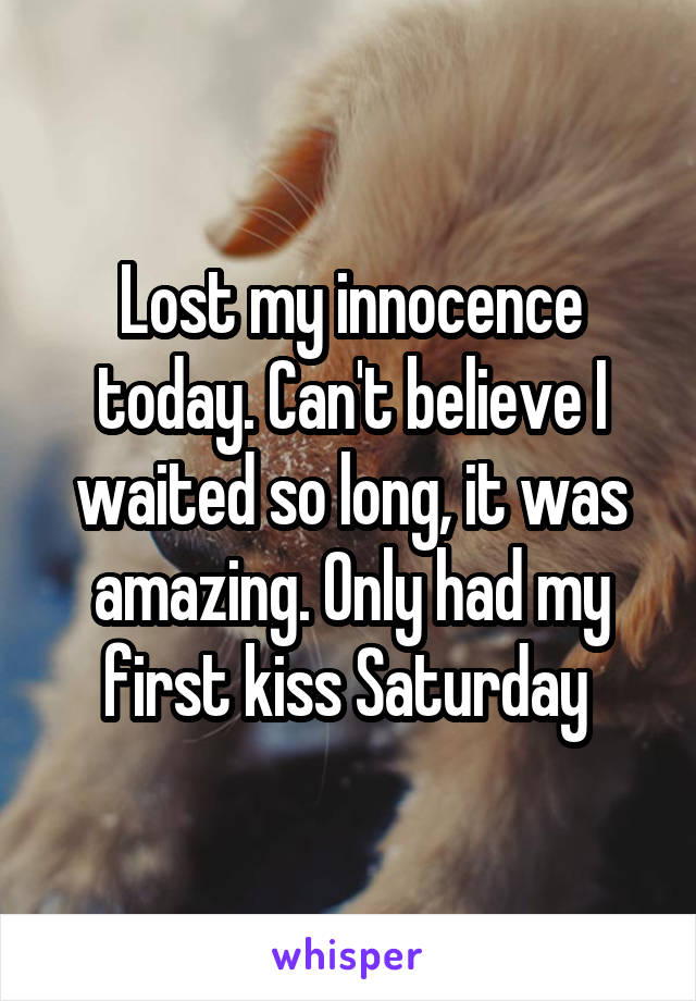 Lost my innocence today. Can't believe I waited so long, it was amazing. Only had my first kiss Saturday