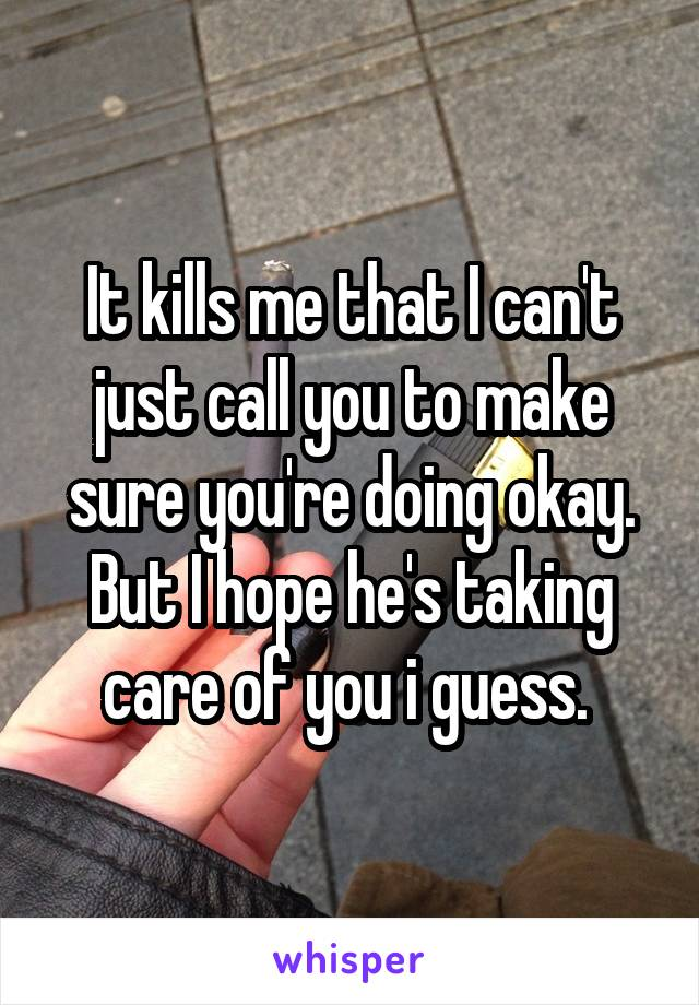 It kills me that I can't just call you to make sure you're doing okay. But I hope he's taking care of you i guess.