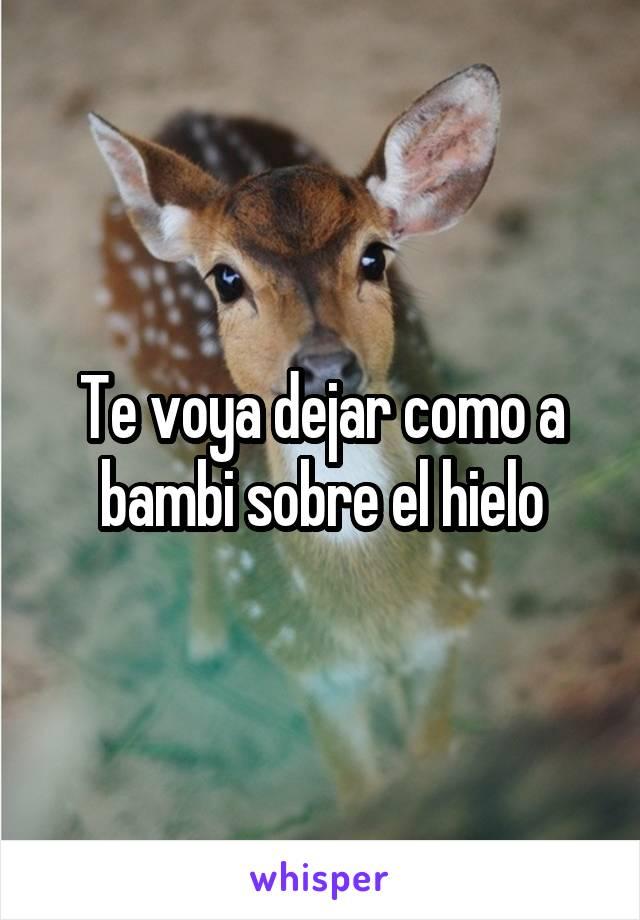 Te voya dejar como a bambi sobre el hielo