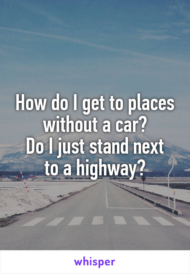 How do I get to places without a car? Do I just stand next to a highway?