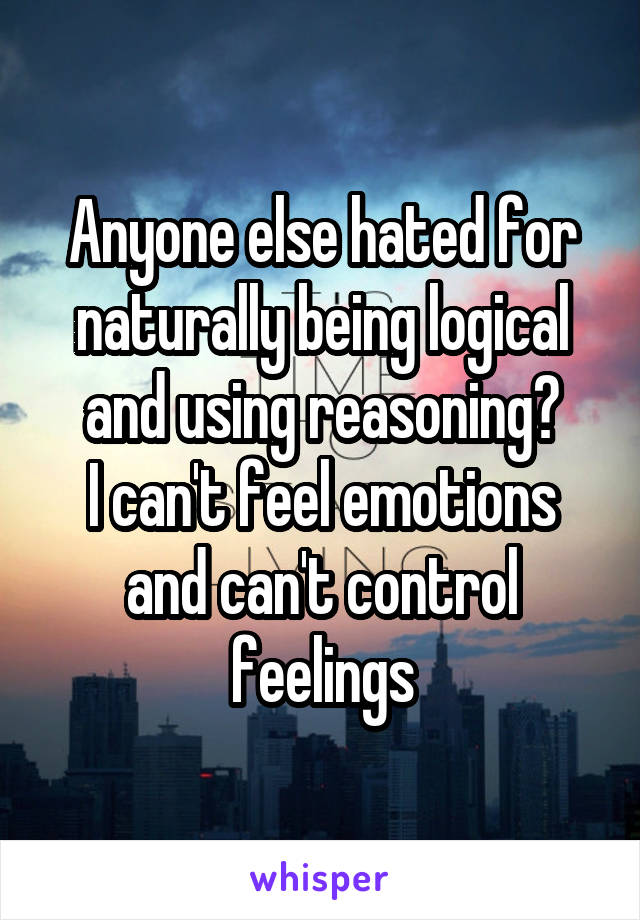 Anyone else hated for naturally being logical and using reasoning? I can't feel emotions and can't control feelings