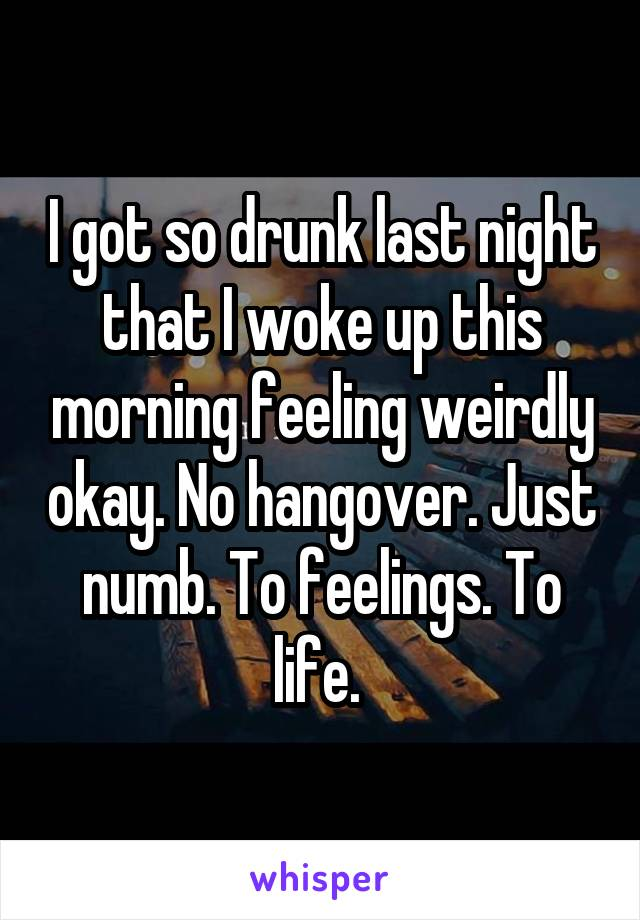 I got so drunk last night that I woke up this morning feeling weirdly okay. No hangover. Just numb. To feelings. To life.
