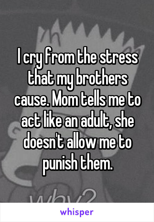 I cry from the stress that my brothers cause. Mom tells me to act like an adult, she doesn't allow me to punish them.