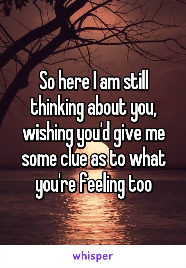 So here I am still thinking about you, wishing you'd give me some clue as to what you're feeling too