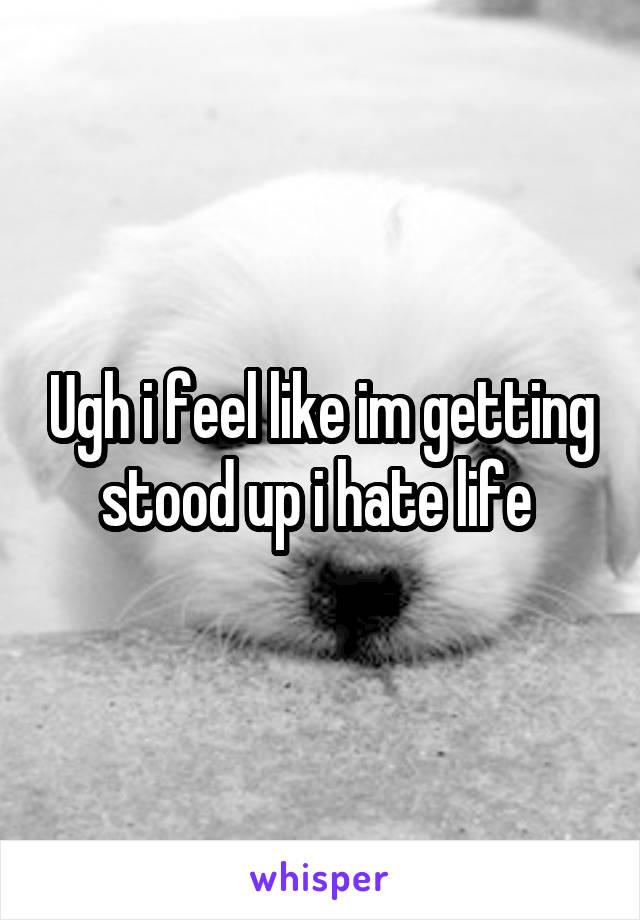 Ugh i feel like im getting stood up i hate life