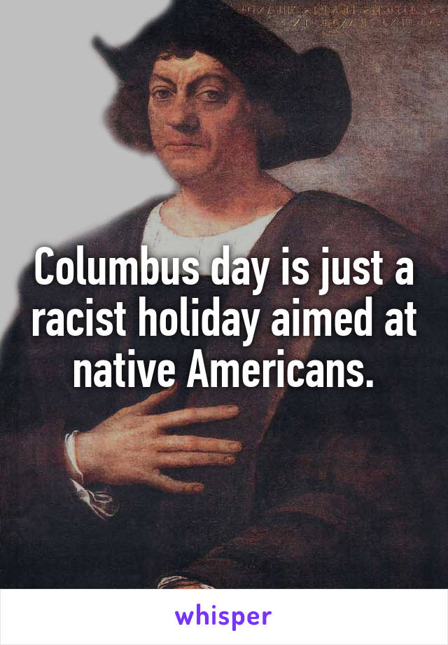 Columbus day is just a racist holiday aimed at native Americans.