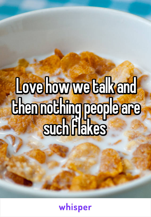 Love how we talk and then nothing people are such flakes