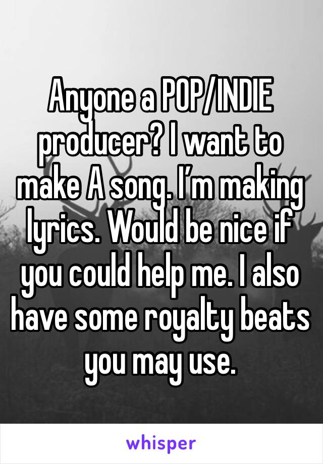 Anyone a POP/INDIE producer? I want to make A song. I'm making lyrics. Would be nice if you could help me. I also have some royalty beats you may use.