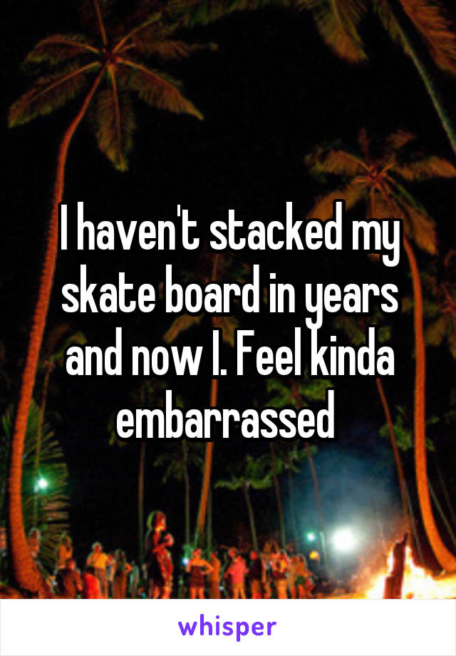 I haven't stacked my skate board in years and now I. Feel kinda embarrassed