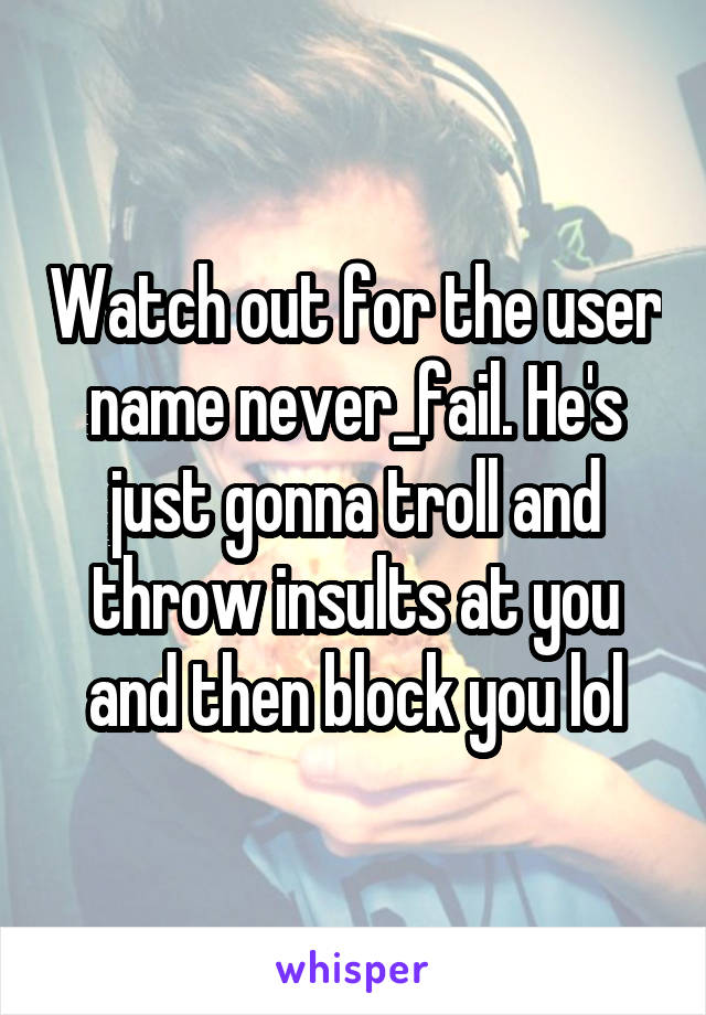 Watch out for the user name never_fail. He's just gonna troll and throw insults at you and then block you lol