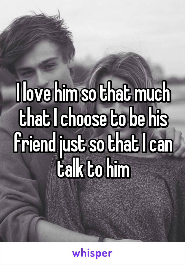 I love him so that much that I choose to be his friend just so that I can talk to him