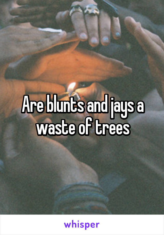 Are blunts and jays a waste of trees