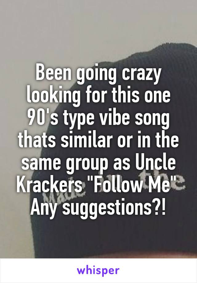 """Been going crazy looking for this one 90's type vibe song thats similar or in the same group as Uncle Krackers """"Follow Me""""  Any suggestions?!"""