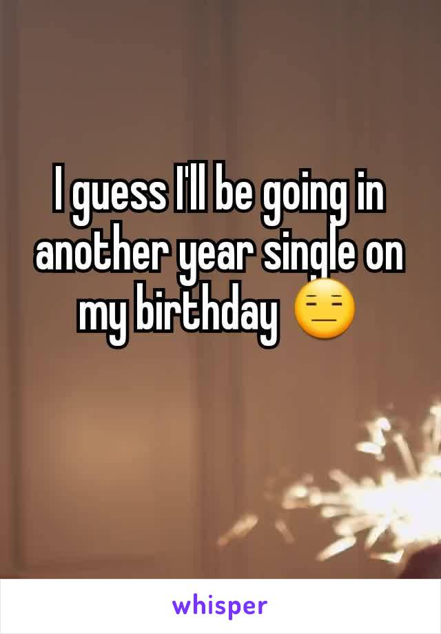 I guess I'll be going in another year single on my birthday 😑