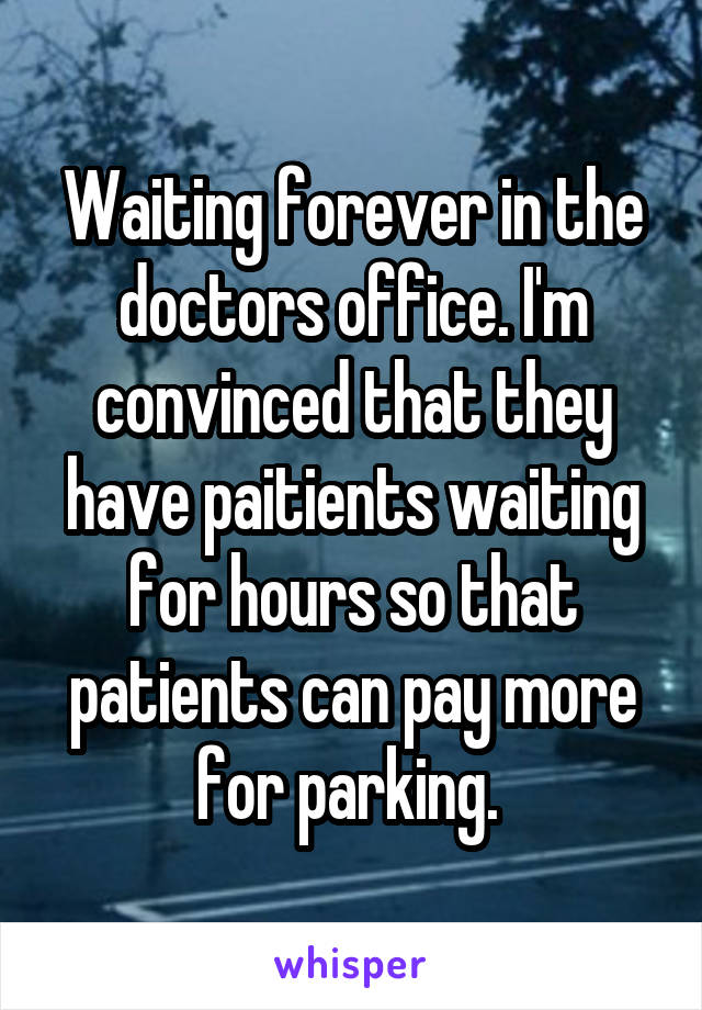 Waiting forever in the doctors office. I'm convinced that they have paitients waiting for hours so that patients can pay more for parking.