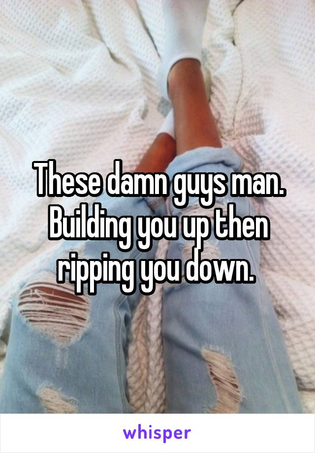 These damn guys man. Building you up then ripping you down.