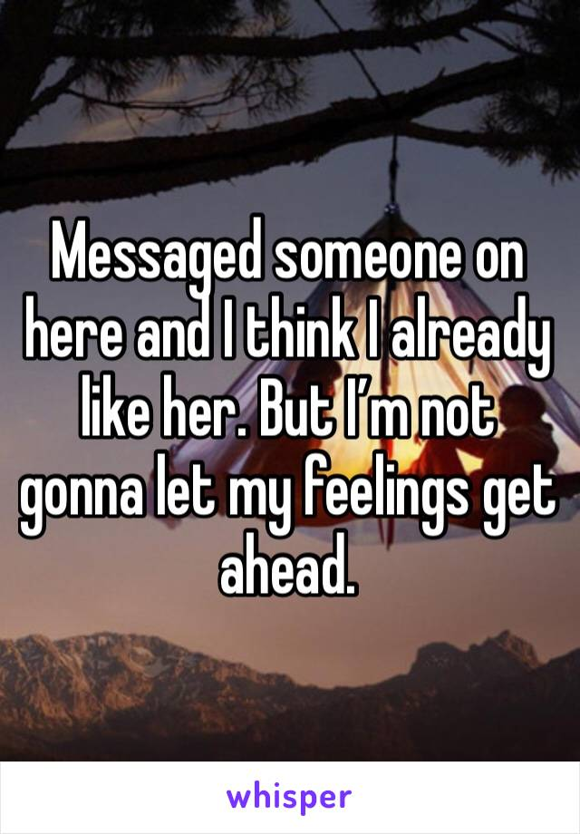 Messaged someone on here and I think I already like her. But I'm not gonna let my feelings get ahead.