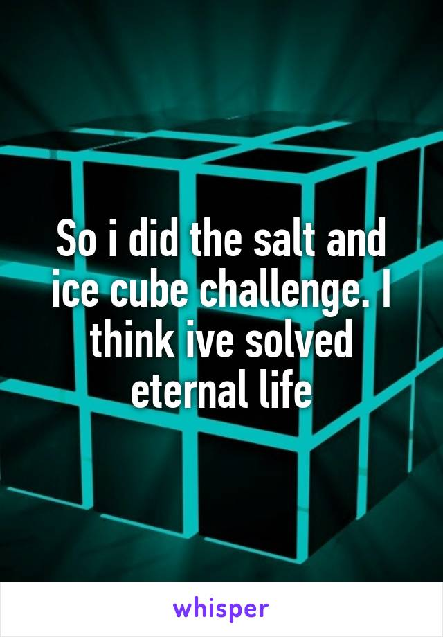 So i did the salt and ice cube challenge. I think ive solved eternal life