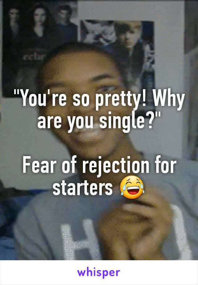 """You're so pretty! Why are you single?""  Fear of rejection for starters 😂"