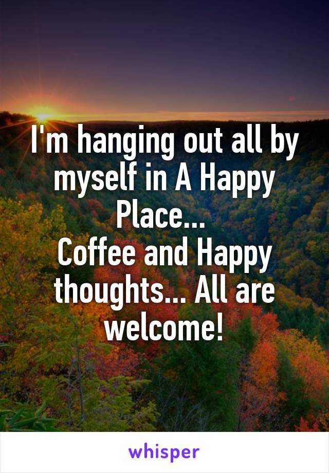 I'm hanging out all by myself in A Happy Place...  Coffee and Happy thoughts... All are welcome!