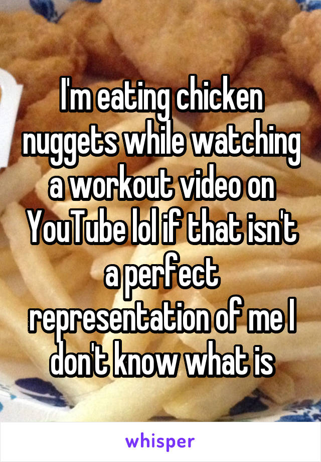 I'm eating chicken nuggets while watching a workout video on YouTube lol if that isn't a perfect representation of me I don't know what is