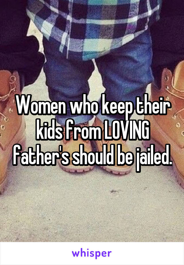 Women who keep their kids from LOVING father's should be jailed.