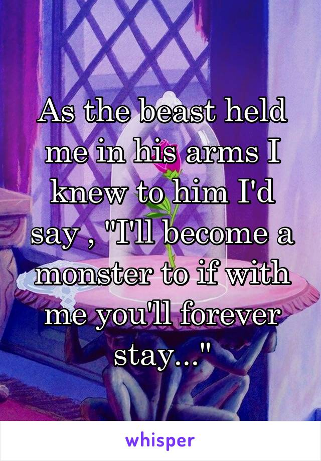 """As the beast held me in his arms I knew to him I'd say , """"I'll become a monster to if with me you'll forever stay..."""""""