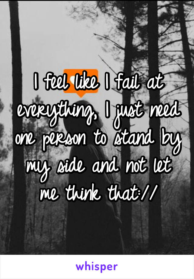 I feel like I fail at everything, I just need one person to stand by my side and not let me think that://