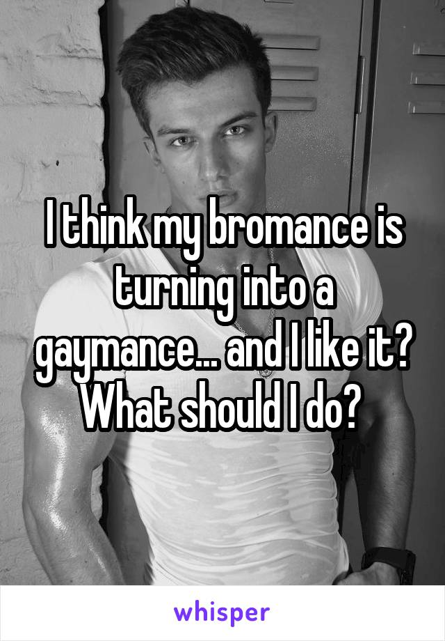 I think my bromance is turning into a gaymance... and I like it? What should I do?