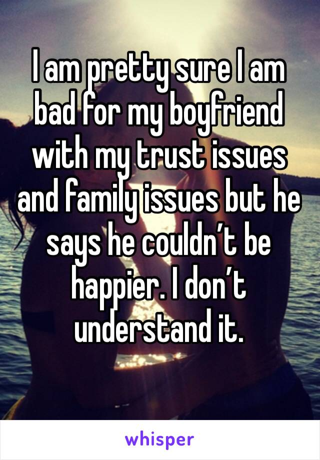 I am pretty sure I am bad for my boyfriend with my trust issues and family issues but he says he couldn't be happier. I don't understand it.