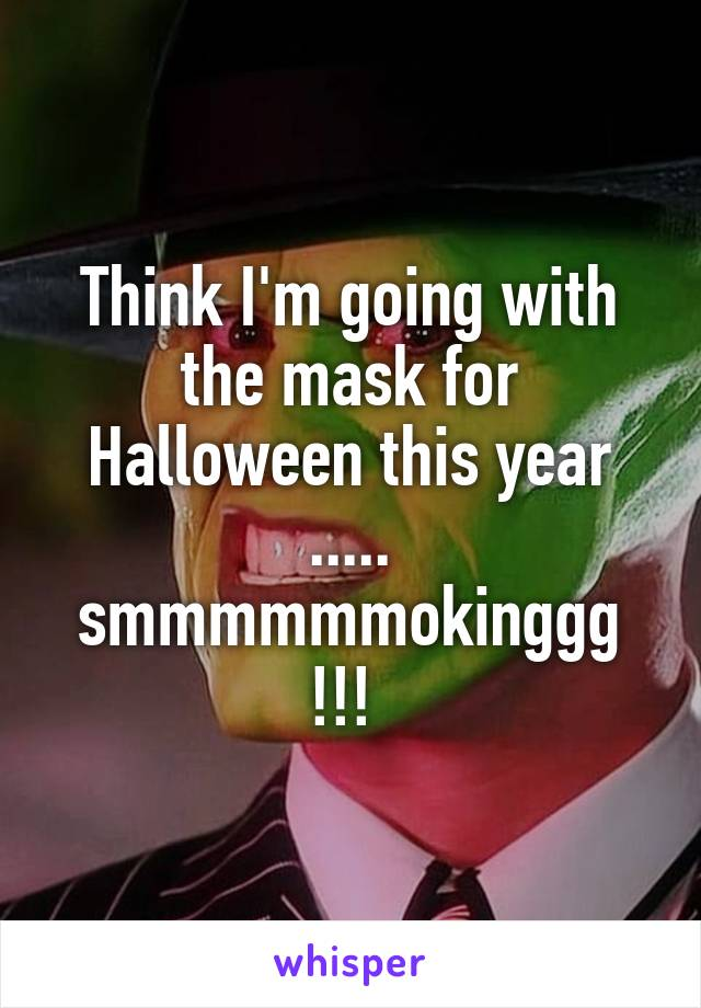 Think I'm going with the mask for Halloween this year ..... smmmmmmokinggg !!!