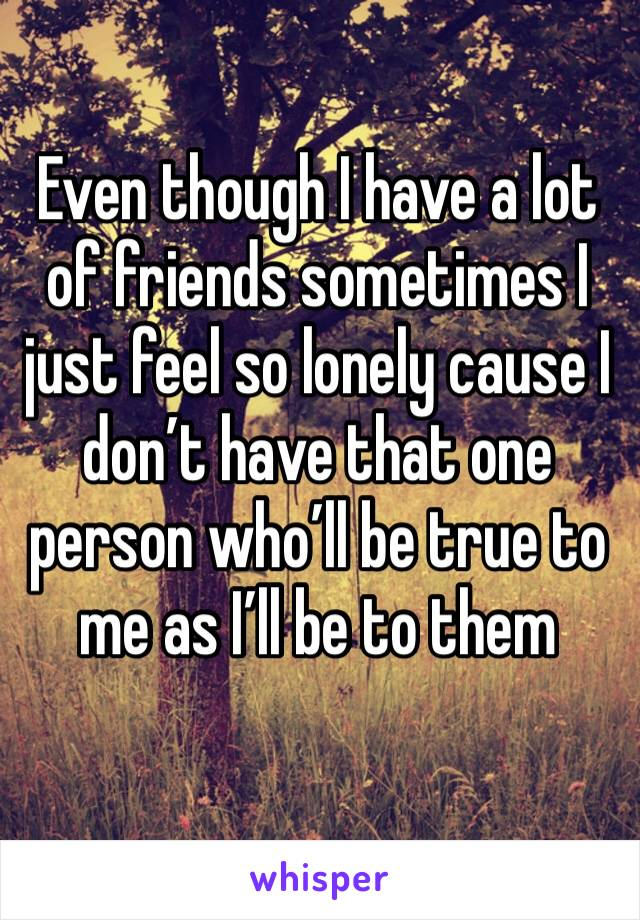 Even though I have a lot of friends sometimes I just feel so lonely cause I don't have that one person who'll be true to me as I'll be to them