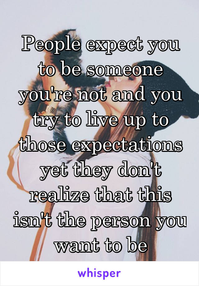 People expect you to be someone you're not and you try to live up to those expectations yet they don't realize that this isn't the person you want to be