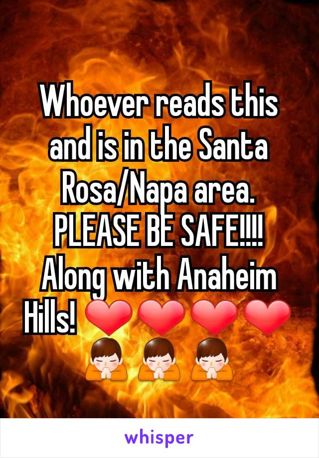 Whoever reads this and is in the Santa Rosa/Napa area. PLEASE BE SAFE!!!! Along with Anaheim Hills! ❤❤❤❤ 🙏🙏🙏