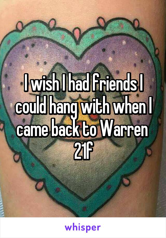 I wish I had friends I could hang with when I came back to Warren  21f