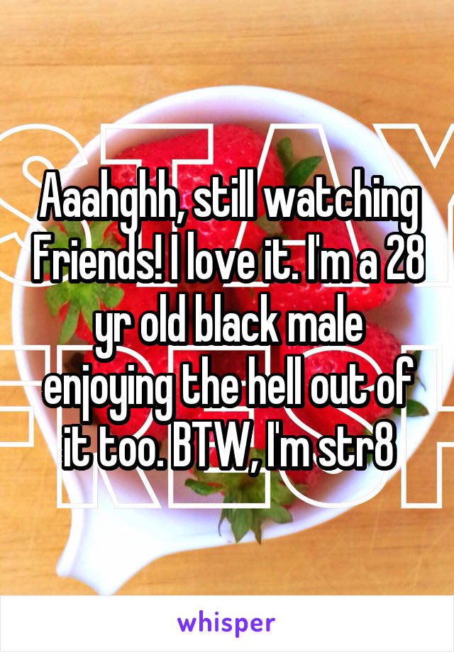 Aaahghh, still watching Friends! I love it. I'm a 28 yr old black male enjoying the hell out of it too. BTW, I'm str8