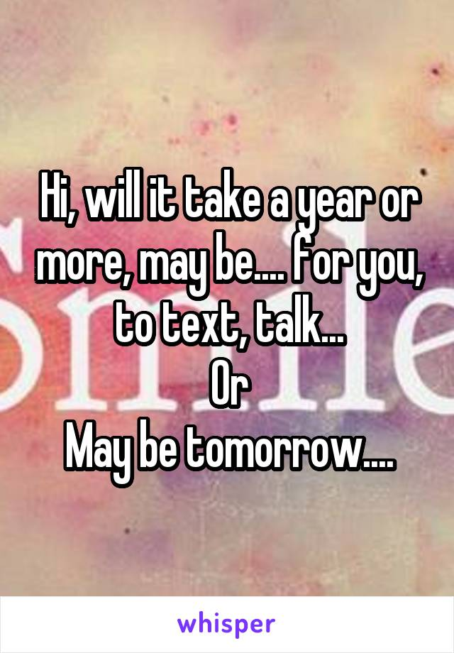 Hi, will it take a year or more, may be.... for you, to text, talk... Or May be tomorrow....
