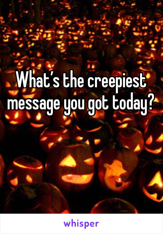 What's the creepiest message you got today?