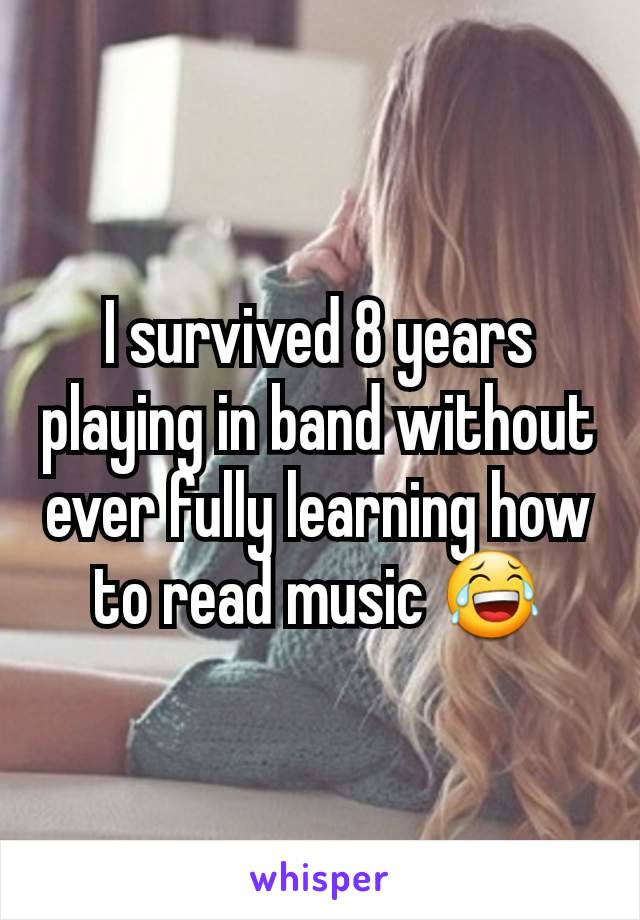 I survived 8 years playing in band without ever fully learning how to read music 😂