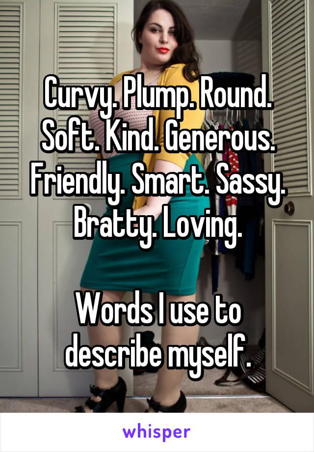 Curvy. Plump. Round. Soft. Kind. Generous. Friendly. Smart. Sassy. Bratty. Loving.  Words I use to describe myself.