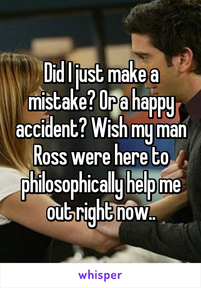 Did I just make a mistake? Or a happy accident? Wish my man Ross were here to philosophically help me out right now..