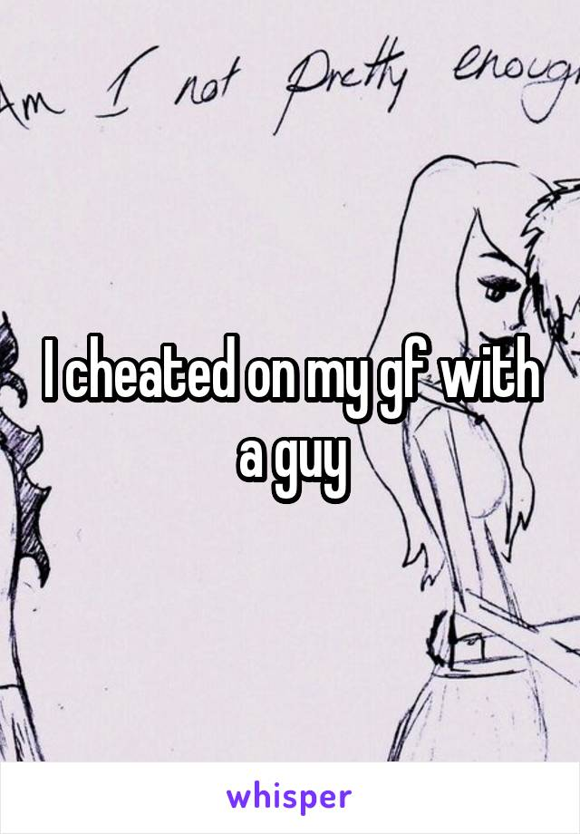 I cheated on my gf with a guy