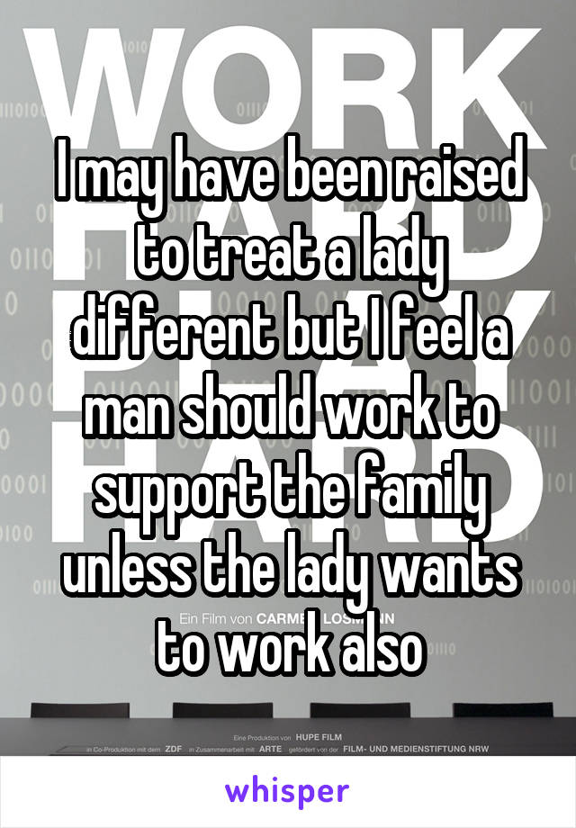 I may have been raised to treat a lady different but I feel a man should work to support the family unless the lady wants to work also