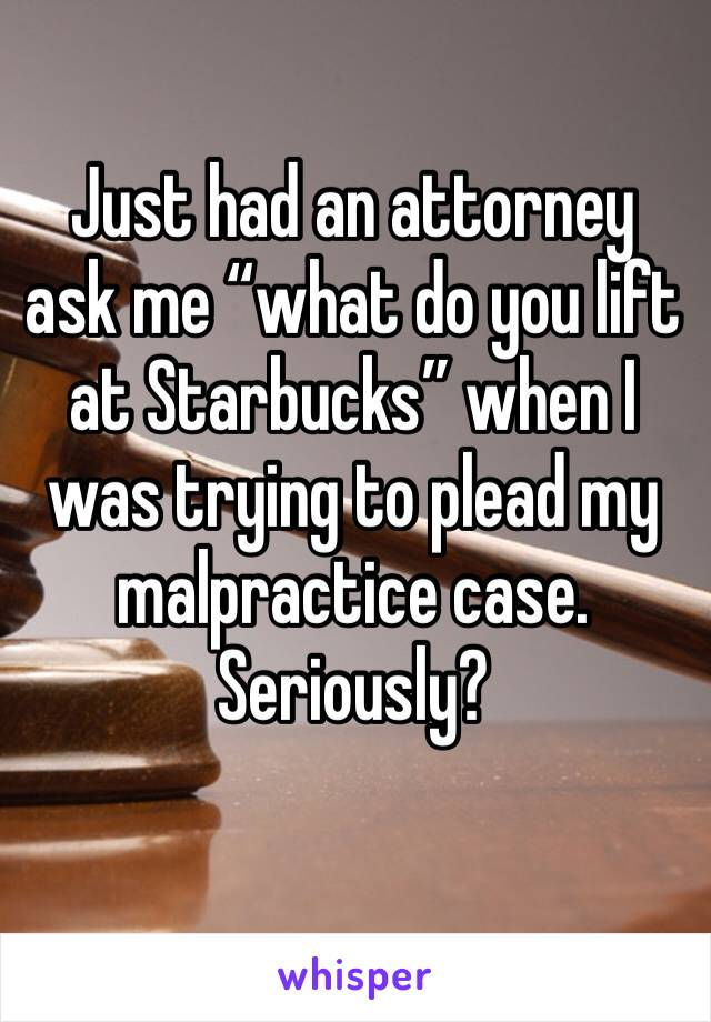 "Just had an attorney ask me ""what do you lift at Starbucks"" when I was trying to plead my malpractice case. Seriously?"