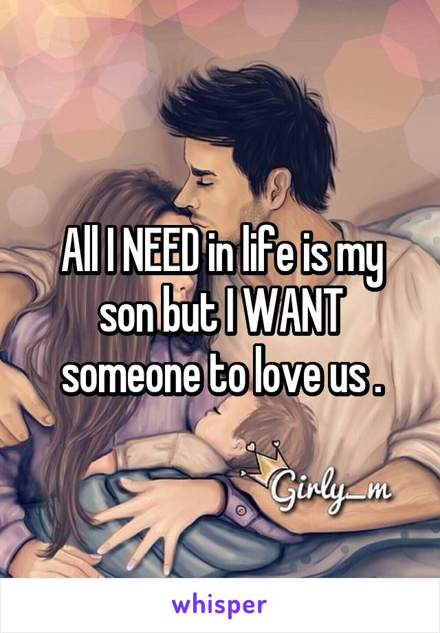 All I NEED in life is my son but I WANT someone to love us .