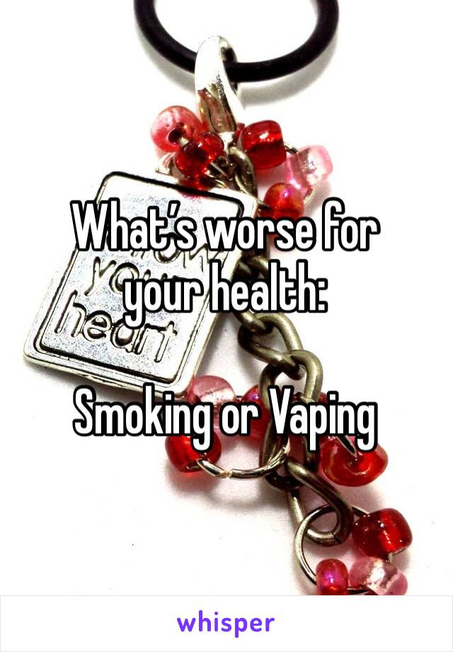 What's worse for your health:  Smoking or Vaping