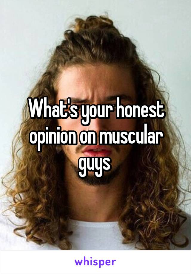 What's your honest opinion on muscular guys