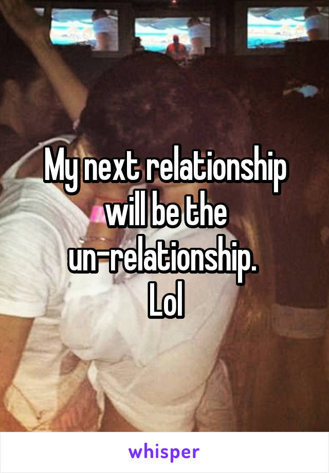 My next relationship will be the un-relationship.  Lol