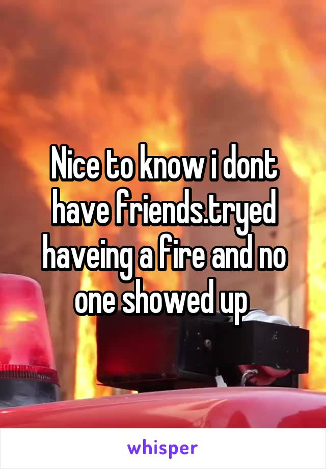 Nice to know i dont have friends.tryed haveing a fire and no one showed up